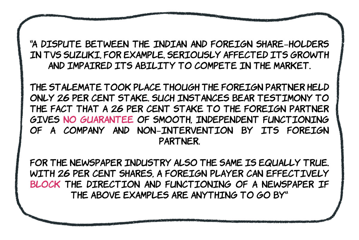 A dispute between the indian and foreign share-holders in tvs suzuki, for example, seriously affected its growth and impaired its ability to compete in the market. The stalemate took place though the foreign partner held only 26 per cent stake. Such instances bear testimony to the fact that a 26 per cent stake to the foreign partner gives no guarantee of smooth, independent functioning of a company and non-intervention by its foreign partner. For the newspaper industry also the same is equally true. with 26 per cent shares, a foreign player can effectively block the direction and functioning of a newspaper if the above examples are anything to go by.