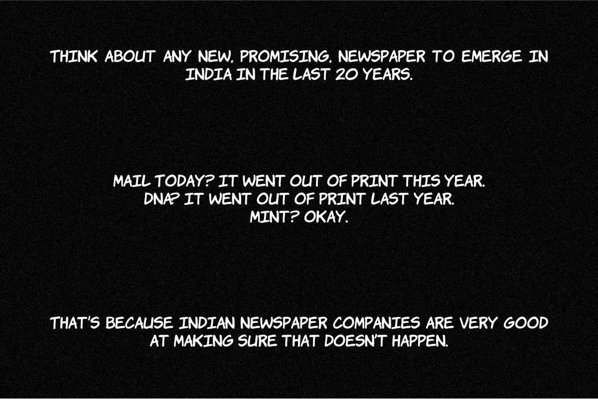 Think about any new, promising, newspaper to emerge in India in the last 20 years. Mail Today? It went out of print this year. DNA? It went out of print last year. Mint? Okay. That's because Indian newspaper companies are very good at making sure that doesn't happen.