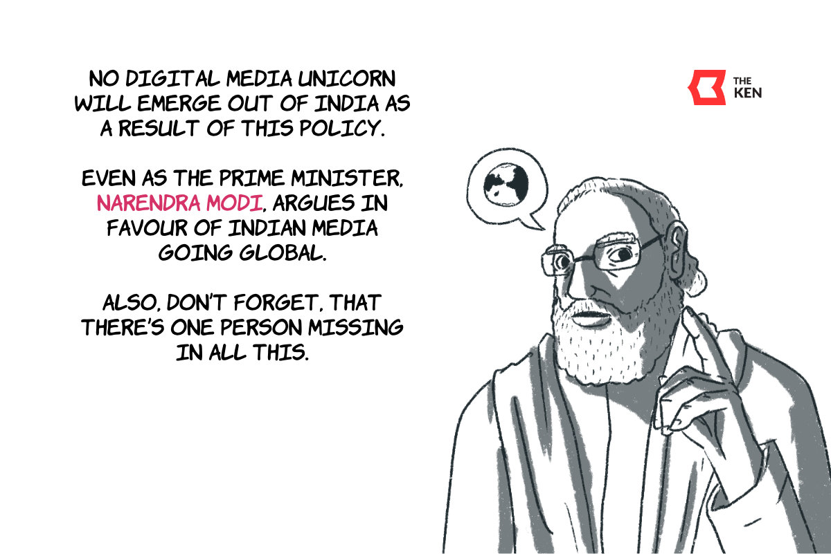 No digital media unicorn will emerge out of India as a result of this policy. Even as the Prime Minister, Narendra Modi, argues in favour of Indian media going global. Also, don't forget, that there's one person missing in all this.