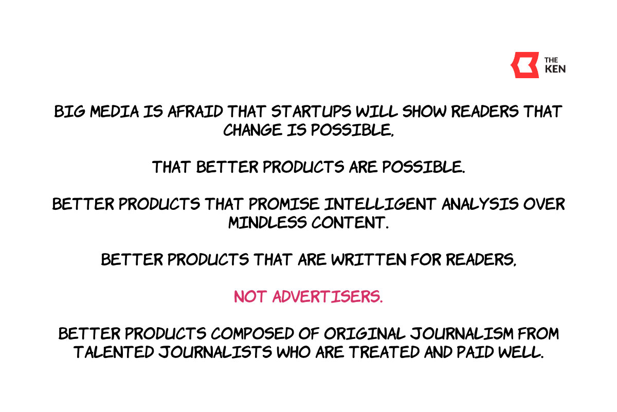 Big media is afraid that startups will show readers that change is possible, that better products are possible.  Better products that promise intelligent analysis over mindless content. Better products that are written for readers, not advertisers. Better products composed of original journalism from talented journalists who are treated and paid well.